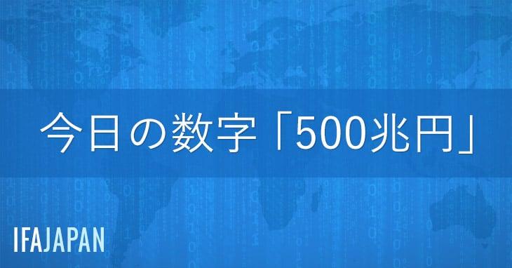 今日の数字「500兆円」-IFA-JAPAN-Blog