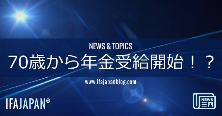 70歳から年金受給開始!?-IFA-JAPAN-Blog
