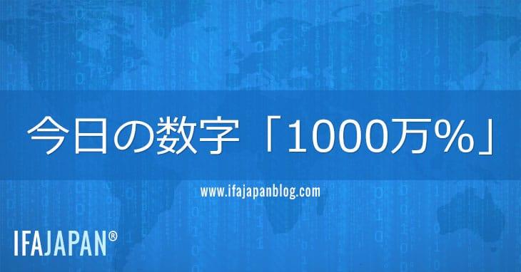 今日の数字「1000万%-IFA-JAPAN-Blog