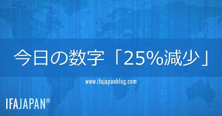 今日の数字「25%減少」-IFA-JAPAN-Blog