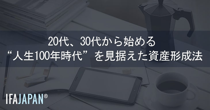 20代30代から始める人生100年時代を見据えた資産形成法---IFA-JAPAN