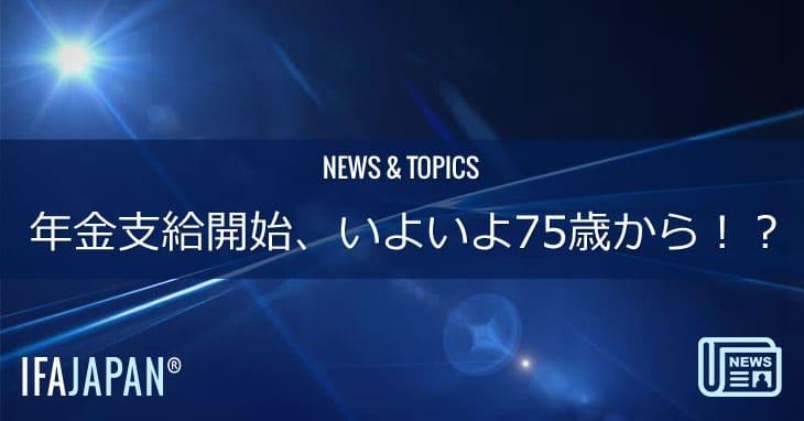年金支給開始、いよいよ75歳から!?---IFA-JAPAN