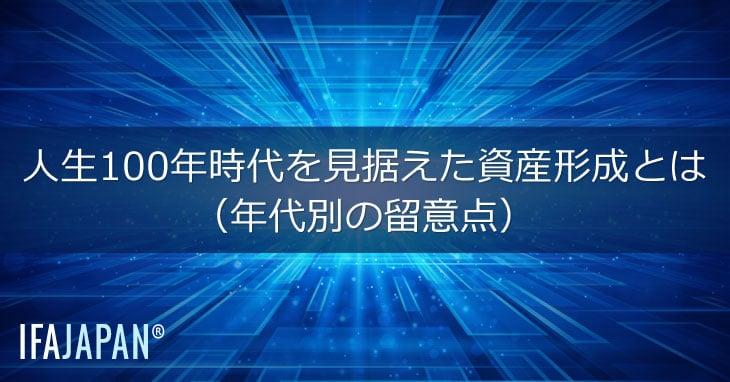 人生100年時代を見据えた資産形成とは(年代別の留意点)---IFA-JAPAN