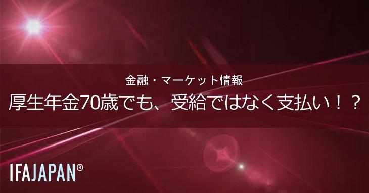 厚生年金70歳でも、受給ではなく支払い!?---IFA-JAPAN