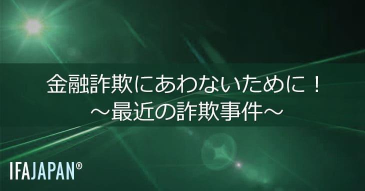 金融詐欺にあわないために!~最近の詐欺事件~--IFA-JAPAN